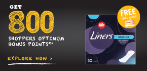 Get 800 Shoppers Optimum Bonus Points®*  when you buy any 2 participating Life Brand ™ Feminine Hygiene products.