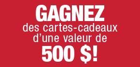 Gagnez des cartes-cadeaux d'une valeur de 500 $!