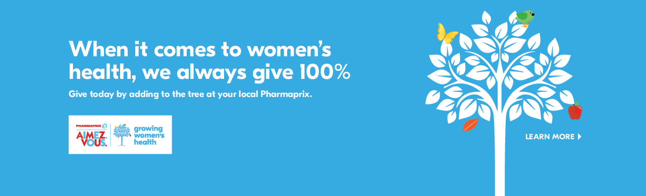 When you donate to PHARMAPRIX LOVE. YOU. Growing Women's Health, 100% of your donation goes to a local women's health charity.