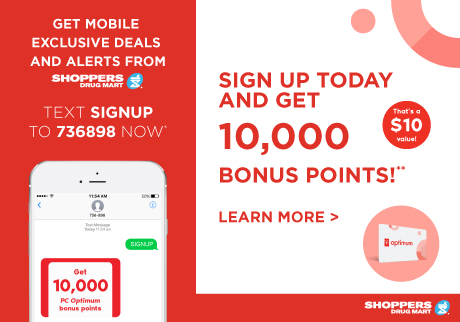 Get mobile exclusive deals and alerts from Shoppers Drug Mart. Text SIGNUP to 736989 now*! Sign up today and get 10,000 bonus points on your next purchase of $40 or more!** Click to learn more.