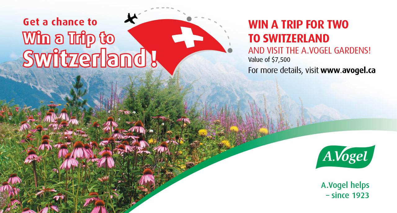 WIN A TRIP FOR TWO TO SWITZERLAND and visit the A.Vogel Gardens! Value of $7,500 For more details, visit www.avogel.ca