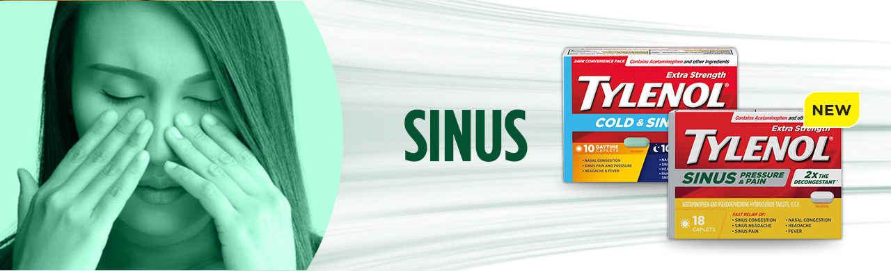 Relieve your Sinus pain with TYLENOL® Cold & Sinus and Sinus, Pressure and Pain products.