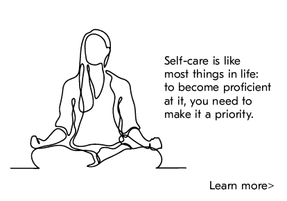 Self-care is like most things in life: to become proficient at it, you need to make it a priority. Learn more.