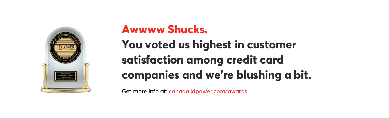 Awwww Shucks. You voted us highest in customer satisfaction among credit card companies and we're blushing a bit. Get more info at: canada.jdpower.com/awards.