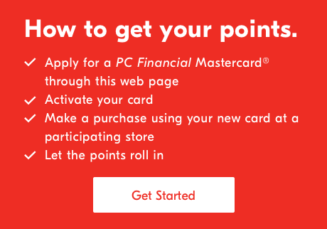 How to get your points. ✔️Apply for a PC Financial Mastercard® through this web page. ✔️Activate your card. ✔️ Make a purchase using your new card at a participating store. ✔️Let the points roll in. Get Started