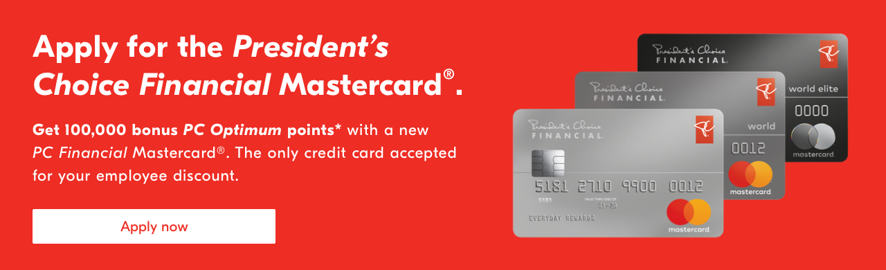 Apply for the President's Choice Financial Mastercard®. Get 100,000 bonus PC Optimum points* with a new PC Financial Mastercard®. The only credit card accepted for your employee discount. Apply now.