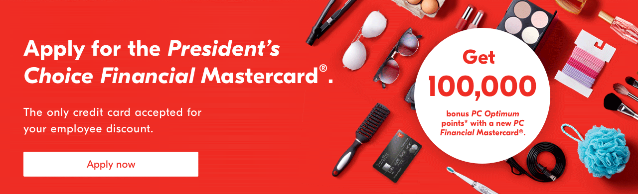 Apply for the President's Choice Financial Mastercard®. The only credit card accepted for your employee discount. Get 100,000 bonus PC Optimum points* for a new PC Financial Mastercard®. Apply now.