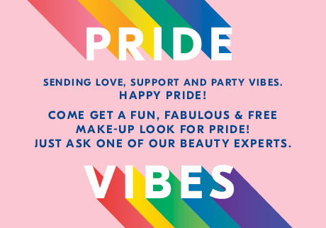 Pride Vibes. Sending love, support and party vibes. HAPPY PRIDE! Come get a fun, fabulous & free make-up look for pride! Just ask one of our beauty experts