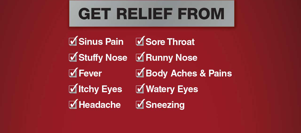 Get Relief From: Sinus Pain, Stuffy Nose, Fever, Itchy Eyes, Headache, Sore Throat, Runny Nose, Body Aches & Pains, Watery Eyes, Sneezing