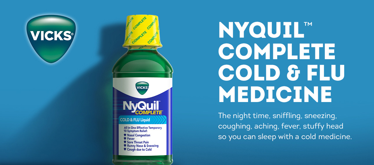Vicks NyQuil. The night time sniffing, sneezing, coughing, aching, fever, stuffy head so you can sleep with a cold medicine.