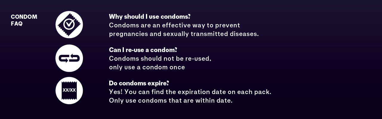 Condoms are an effective way to prevent pregnancies and sexually transmitted diseases. Never use expired condoms. Never re-use a condom