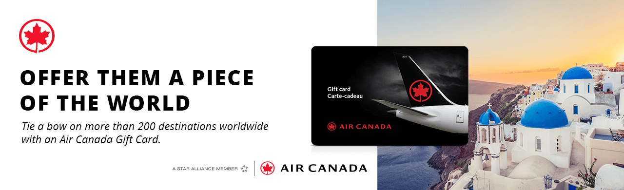 OFFER THEM A PIECE OF THE WORLD Tie a bow on more than 200 destinations worldwide with an Air Canada Gift Card.