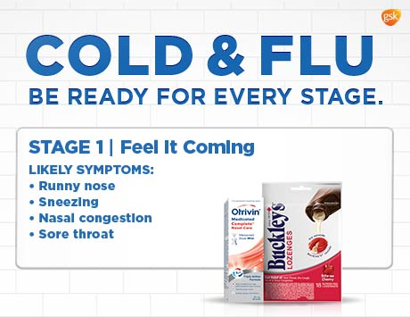 Cold & flu. Be ready for every stage. Stage 1. Feel it coming. Likely symptoms: Runny nose, sneezing, nasal congestion, sore throat.