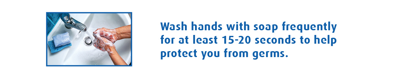 Wash hands with soap frequently for at least 15-20 seconds to help protect you from germs.