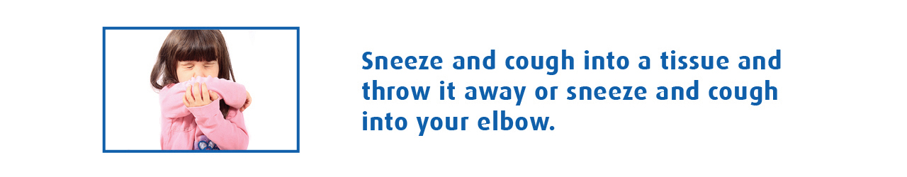 Sneeze and cough into a tissue and throw it away.