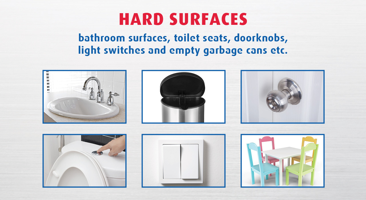 Hard Surfaces: bathroom surfaces, toilet seats, doorknobs, light switches and empty garbage cans etc.
