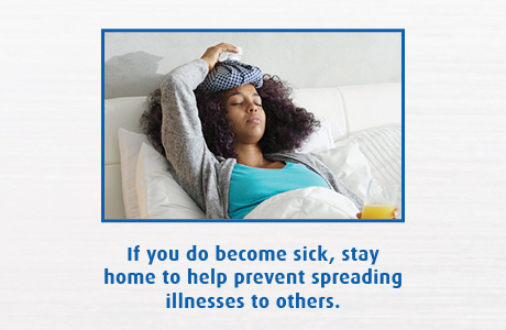 If you do become sick, stay home to help prevent spreading illness to others.