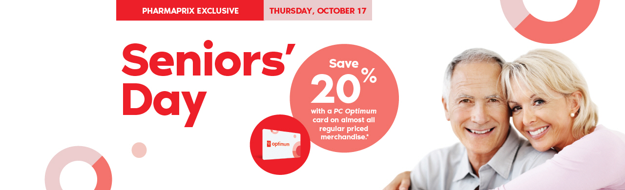 A Pharmaprix Exclusive: Thursday, October 17, is Seniors' Day. Seniors save 20% with a PC Optimum card on regularpriced merchandise.