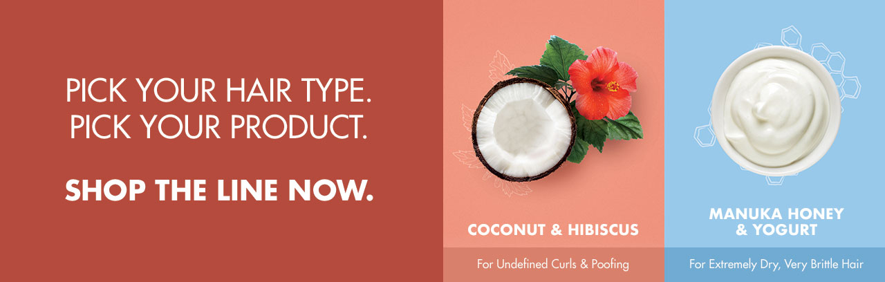 PICK YOUR HAIR TYPE. PICK YOUR PRODUCT. SHOP THE LINE NOW. COCONUT & HIBISCUS For Undefined Curls & Poofing MANUKA HONEY & YOGURT For Extremely Dry, Very Brittle Hair