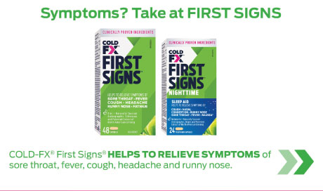 COLD-FX FIRST SIGNS® helps to relieve symptoms of sore throat, fever, cough, headache, runny nose and fatigue