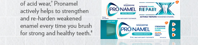 of acid wear,†  Pronamel actively helps to strengthen and re-harden weakened enamel every time you brush for strong and healthy teeth.‡