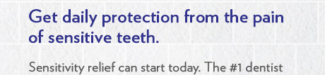 Get daily protection from the pain of sensitive teeth. Sensitivity relief can start today. The #1 dentist recommended brand for sensitive teeth,†