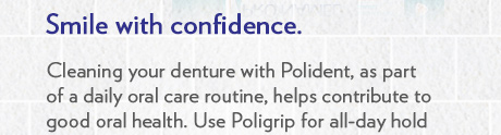 Smile with confidence. Cleaning your denture with Polident, as part of a daily oral care routine, helps contribute to good oral health. Use Poligrip for all-day hold