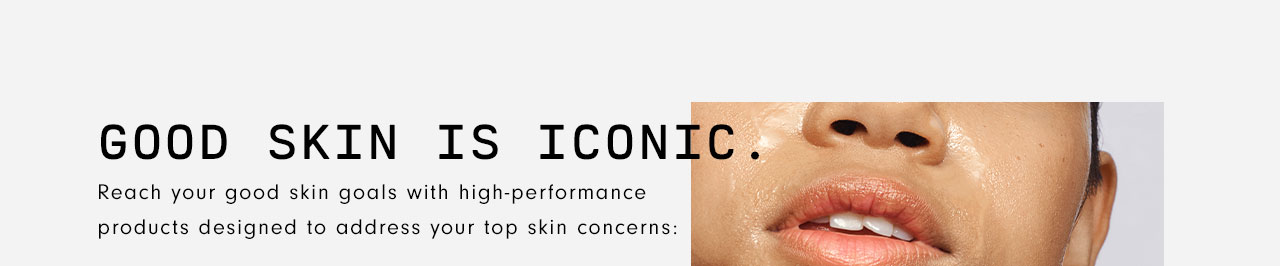 GOOD SKIN IS ICONIC. Reach your good skin goals with high-performance products designed to address your top skin concerns.