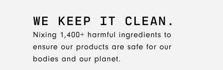 WE KEEP IT CLEAN. Nixing 1,400+ harmful ingredients to ensure our products are safe for our bodies and our planet.