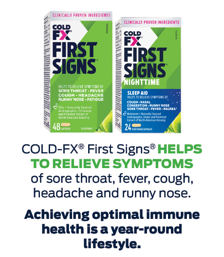 COLD-FX® FIRST SIGNS® helps to relieve symptoms of sore throat, fever, cough, headache, runny nose and fatigue.