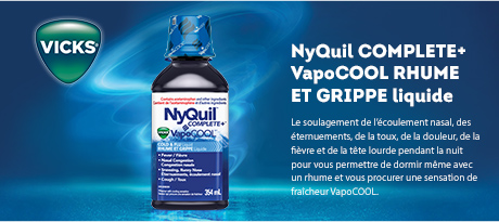 NyQuil COMPLETE plus VapoCOOL COLD & FLU Liquid. The nighttime sniffling, sneezing, coughing, aching, fever, stuffy head, so you can sleep relief medicine with a VapoCOOL cooling flavour sensation.