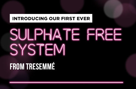 INTRODUCING OUR FIRST EVER SULPHATE FREE SYSTEM FROM TRESemmé®