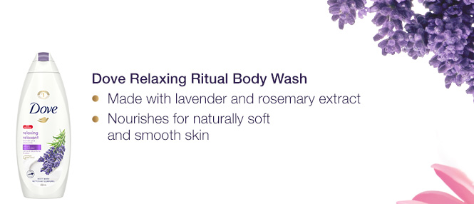 Dove Relaxing Ritual Body Wash. Made with lavender and rosemary extract.	Nourishes for naturally soft and smooth skin.