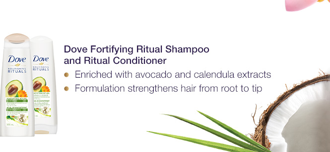 Dove Fortifying Ritual Shampoo and Ritual Conditioner. Enriched with avocado and calendula extracts.	Formulation strengthens hair from root to tip.