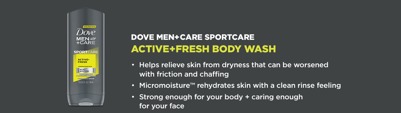 DOVE MEN+CARE SPORTCARE. ACTIVE+FRESH BODY WASH. Helps relieve skin from dryness that can be worsened with friction and chaffing. Micromoisture ™ rehydrates skin with a clean rinse feeling. Strong enough for your body + caring enough for your face