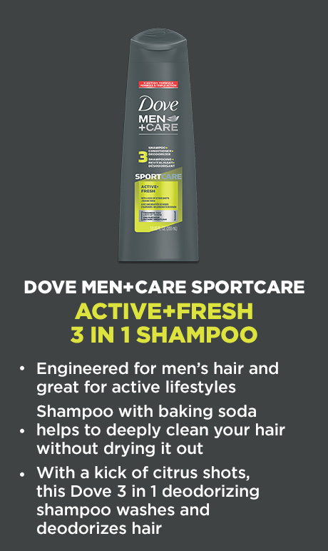 DOVE MEN+CARE SPORTCARE ACTIVE+FRESH 3 IN 1 SHAMPOO. Engineered for men's hair and great for active lifestyles. Shampoo with baking soda helps to deeply clean your hair without drying it out. With a kick of citrus shots, this Dove 3 in 1 deodorizing shampoo washes and deodorizes hair