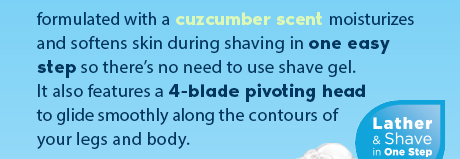 formulated with a cucumber scent moisturizes and softens skin during shaving in one easy step so there's no need to use shave gel. It also features a 4-blade pivoting head to glide smoothly along the contours of your legs and body. Lather & Shave in One Step.
