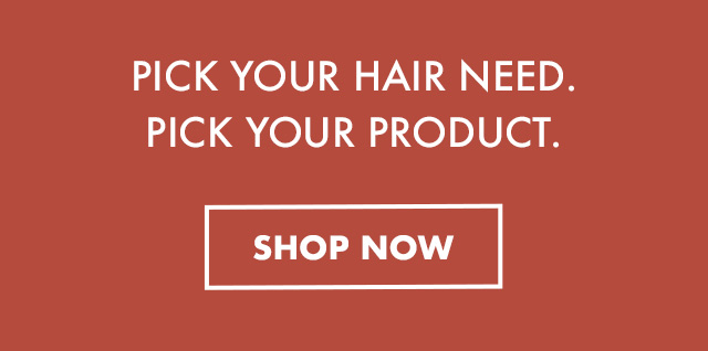 PICK YOUR HAIR NEED. PICK YOUR PRODUCT. SHOP  NOW.
