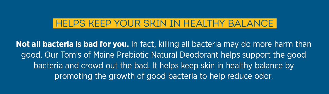Helps keep skin in healthy balance by promoting the growth of good bacteria to help reduce odor.