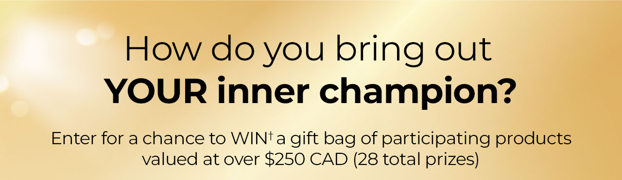 How do you bring out your inner champion? Enter for a chance to WIN† a gift bag of participating products valued at over $250.00 CAD (28 total prizes).