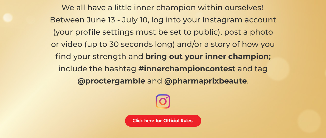 Between June 13 - July 10, log into your Instagram account (your profile settings must be set to public), post a photo or video (up to 30 seconds long) and/or a story of how you find your strength to bring out your inner champion; include the hashtag #innerchampioncontest and tag @proctergamble and @pharmaprixbeaute. Read the rules and regulations here.