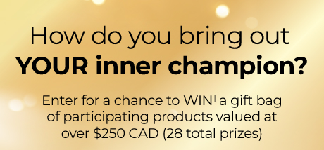 FHow do you bring out your inner champion? Enter for a chance to WIN† a gift bag of participating products valued at over $250.00 CAD (28 total prizes).
