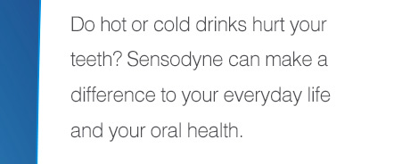 Do hot or cold drinks hurt your teeth? Sensodyne can make a difference to your everyday life and your oral health.