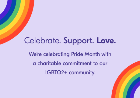 Celebrate. Support. Love. We're celbrating prode month with a charitable commitment to our LGBTQ2+ community.