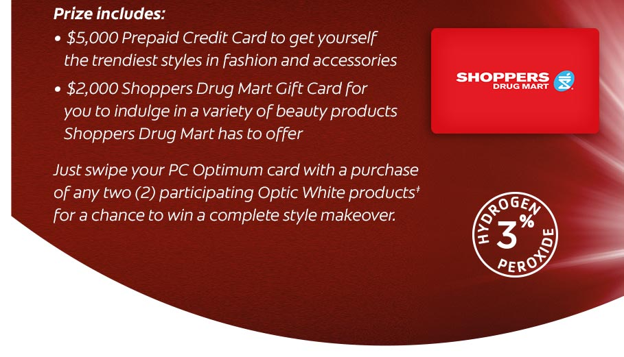 Prize includes: $ 5,000 Prepaid Credit Card to get yourself the trendiest styles in fashion and accessories. $ 2,000 Shoppers Drug Mart Gift Card for you to indulge in a variety of beauty products Shoppers Drug Mart has to offer.