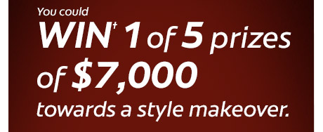 You could WIN† 1 of 5 prizes of $ 7,000 towards a style makeover.