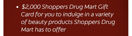 $ 2,000 Shoppers Drug Mart Gift Card for you to indulge in a variety of beauty products Shoppers Drug Mart has to offer.