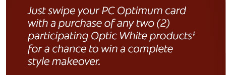 Just swipe your PC Optimum card with a purchase of any two (2) participating Optic White products‡ for a chance to win a complete style makeover.