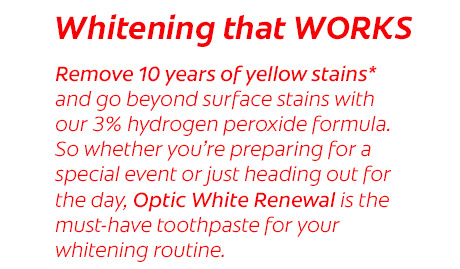 So whether you're preparing for a special event or just heading out for the day, Optic White Renewal is the must-have toothpaste for your whitening routine.