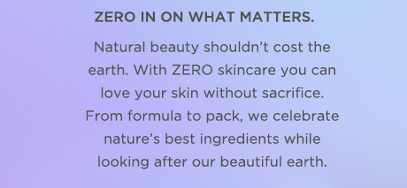 Zero in on what matters. Natural beauty shouldn't cost the earth. With ZERO skincare you can love your skin without sacrifice. From formula to pack, we celebrate nature's best ingredients while looking after our beautiful earth.